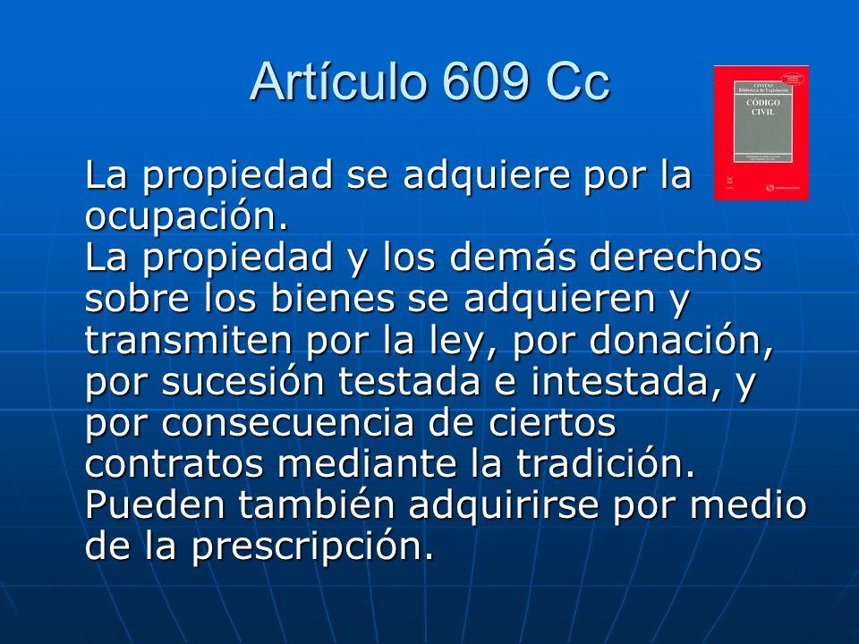 Artículo 609 Cc La propiedad se adquiere por la ocupación. La propiedad y los demás derechos sobre los bienes se adquieren y transmiten por la ley, po