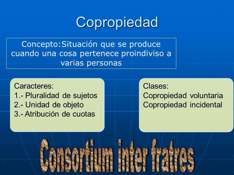Copropiedad Concepto:Situación que se produce cuando una cosa pertenece proindiviso a varias personas Caracteres: 1.- Pluralidad de sujetos 2.- Unidad