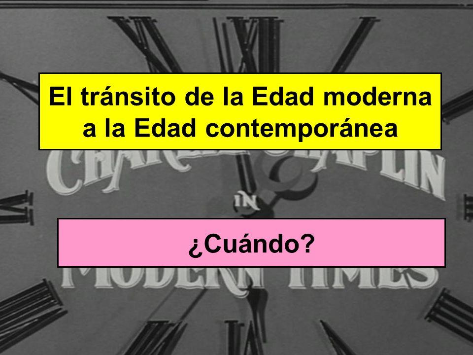 El tránsito de la Edad moderna a la Edad contemporánea ¿Cuándo? Finales del siglo XVIII y principios del siglo XIX