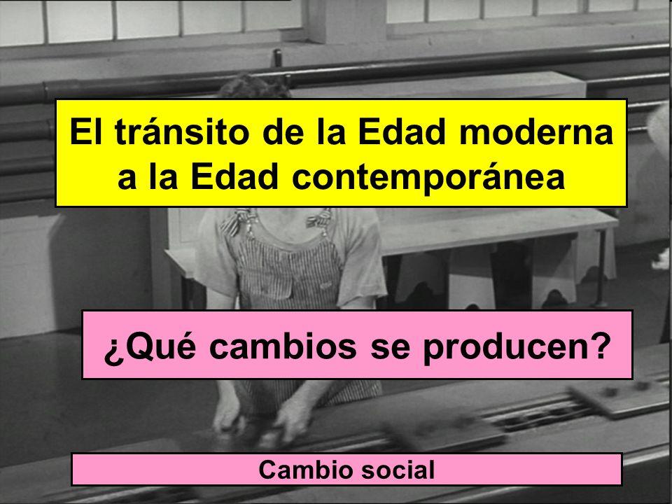 El tránsito de la Edad moderna a la Edad contemporánea ¿Qué cambios se producen? Cambio social Paso de una SOCIEDAD ESTAMENTAL basada en la desigualda
