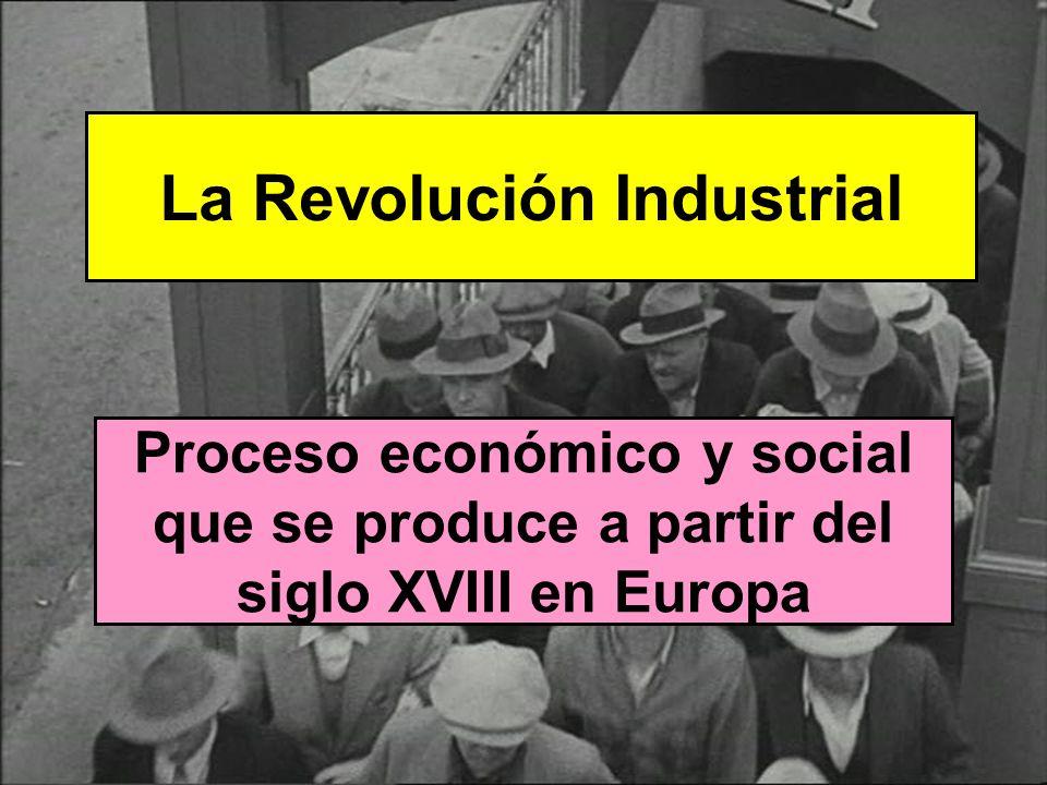 La Revolución Industrial Proceso económico y social que se produce a partir del siglo XVIII en Europa