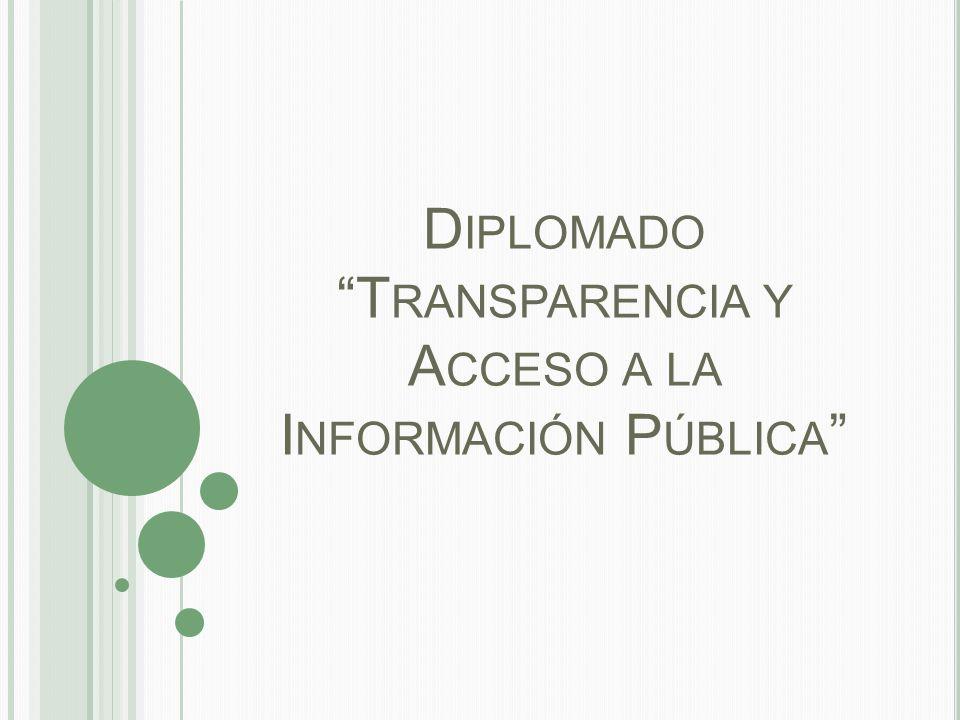 D IPLOMADO T RANSPARENCIA Y A CCESO A LA I NFORMACIÓN P ÚBLICA