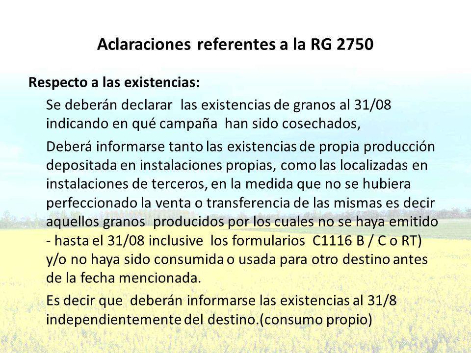 Aclaraciones referentes a la RG 2750 Respecto a las existencias: Se deberán declarar las existencias de granos al 31/08 indicando en qué campaña han sido cosechados, Deberá informarse tanto las existencias de propia producción depositada en instalaciones propias, como las localizadas en instalaciones de terceros, en la medida que no se hubiera perfeccionado la venta o transferencia de las mismas es decir aquellos granos producidos por los cuales no se haya emitido - hasta el 31/08 inclusive los formularios C1116 B / C o RT) y/o no haya sido consumida o usada para otro destino antes de la fecha mencionada.