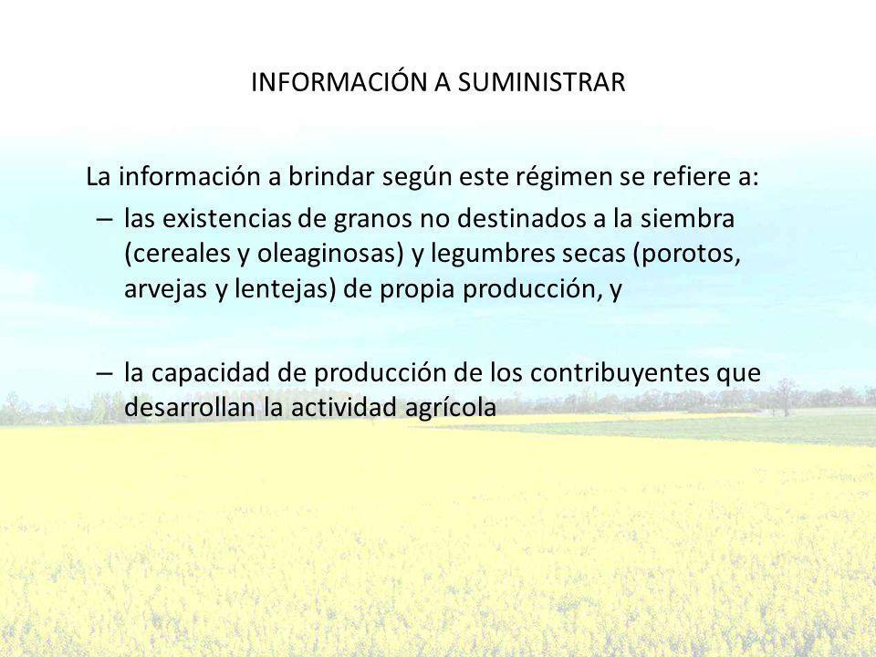 INFORMACIÓN A SUMINISTRAR La información a brindar según este régimen se refiere a: – las existencias de granos no destinados a la siembra (cereales y oleaginosas) y legumbres secas (porotos, arvejas y lentejas) de propia producción, y – la capacidad de producción de los contribuyentes que desarrollan la actividad agrícola