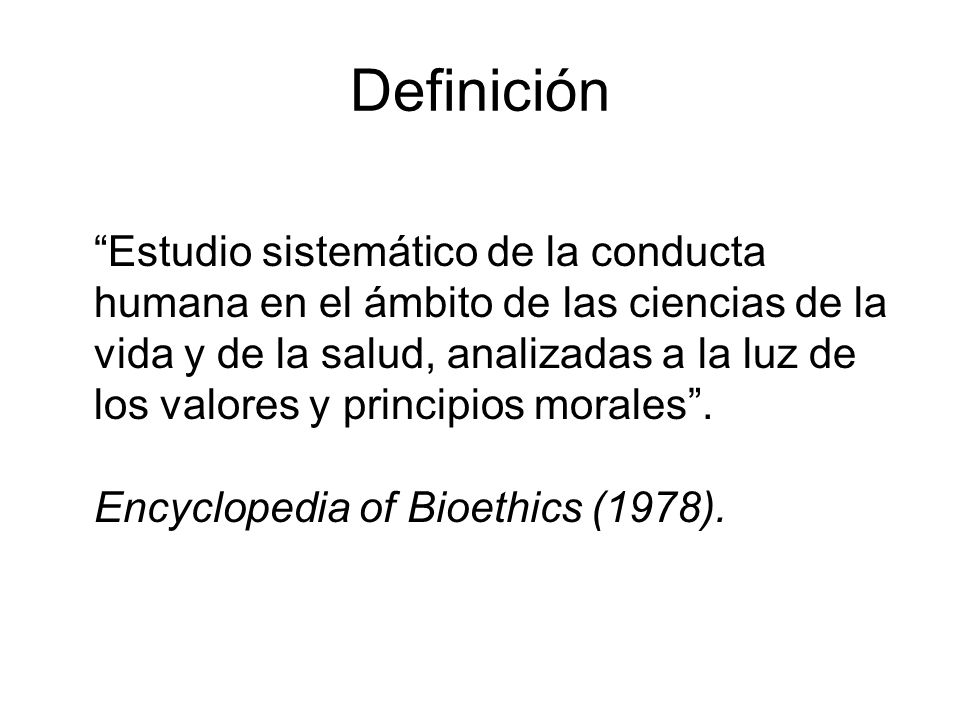 Definición Estudio sistemático de la conducta humana en el ámbito de las ciencias de la vida y de la salud, analizadas a la luz de los valores y principios morales.