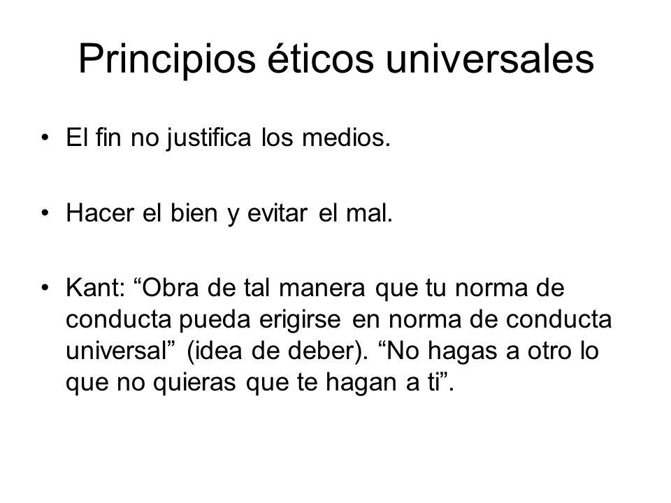 Principios éticos universales El fin no justifica los medios. Hacer el bien y evitar el mal. Kant: Obra de tal manera que tu norma de conducta pueda e