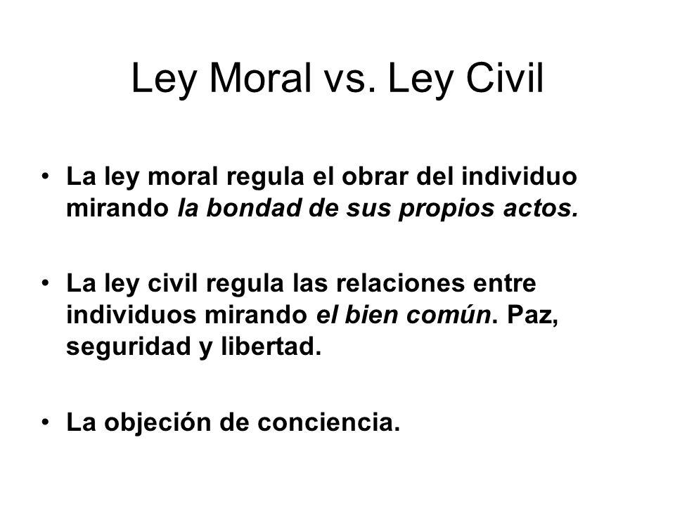 La ley moral regula el obrar del individuo mirando la bondad de sus propios actos. La ley civil regula las relaciones entre individuos mirando el bien