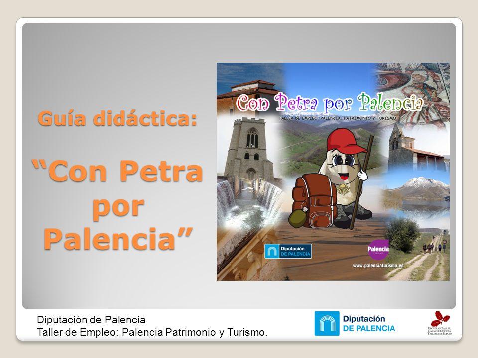 Guía didáctica: Con Petra por Palencia Diputación de Palencia Taller de Empleo: Palencia Patrimonio y Turismo.