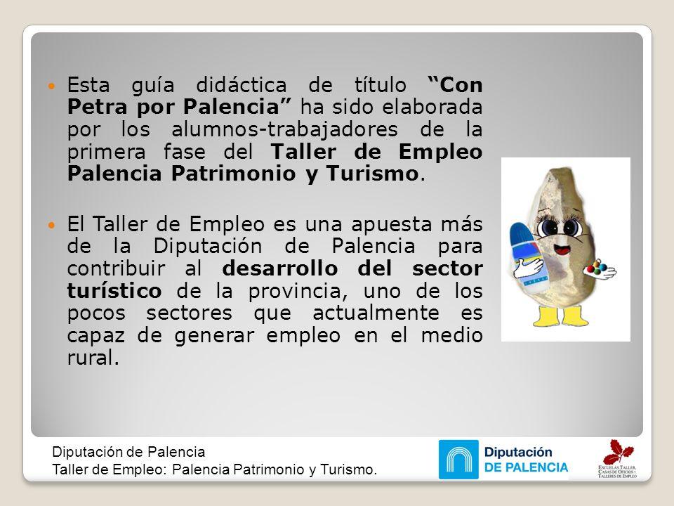 Esta guía didáctica de título Con Petra por Palencia ha sido elaborada por los alumnos-trabajadores de la primera fase del Taller de Empleo Palencia P