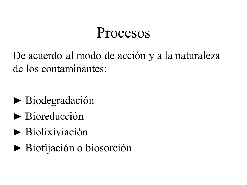 Procesos De acuerdo al modo de acción y a la naturaleza de los contaminantes: Biodegradación Bioreducción Biolixiviación Biofijación o biosorción