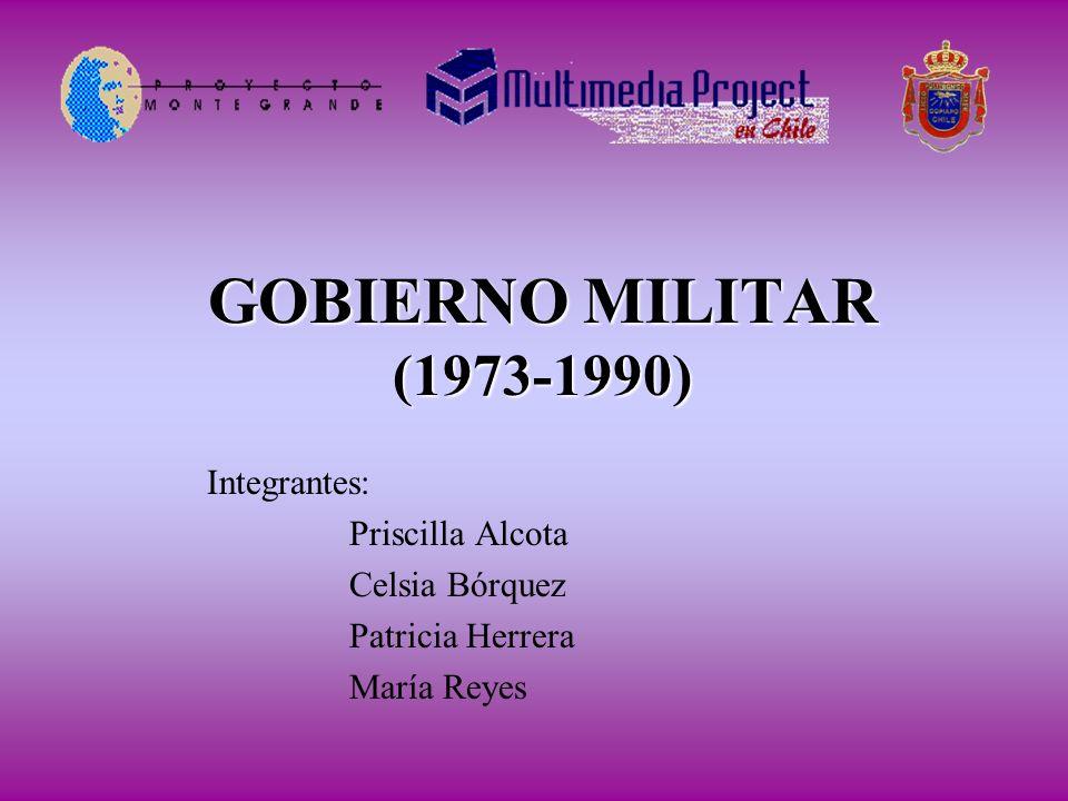 GOBIERNO MILITAR (1973-1990) Integrantes: Priscilla Alcota Celsia Bórquez Patricia Herrera María Reyes