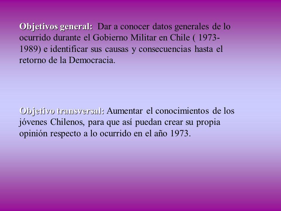 Objetivos general: Objetivos general: Dar a conocer datos generales de lo ocurrido durante el Gobierno Militar en Chile ( 1973- 1989) e identificar su