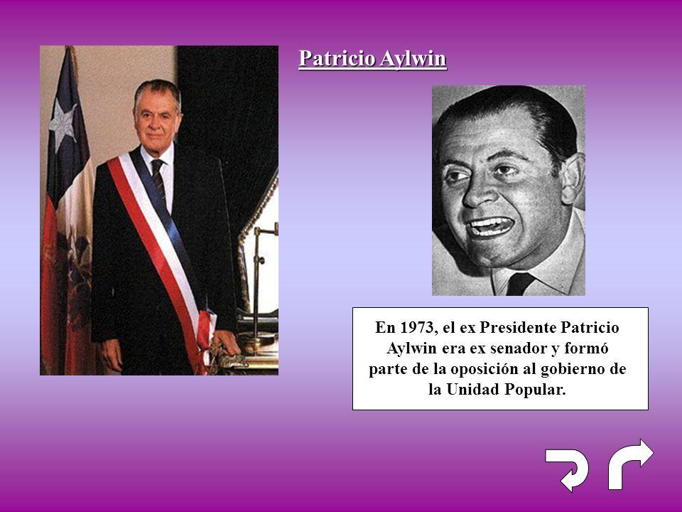 Patricio Aylwin En 1973, el ex Presidente Patricio Aylwin era ex senador y formó parte de la oposición al gobierno de la Unidad Popular.
