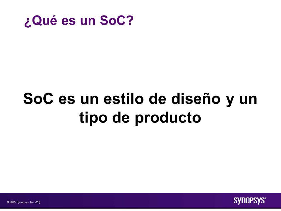 © 2005 Synopsys, Inc. (26) ¿Qué es un SoC? SoC es un estilo de diseño y un tipo de producto