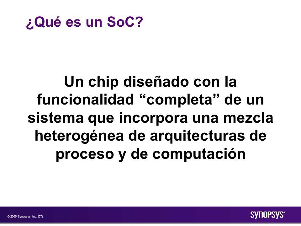 © 2005 Synopsys, Inc. (27) ¿Qué es un SoC? Un chip diseñado con la funcionalidad completa de un sistema que incorpora una mezcla heterogénea de arquit