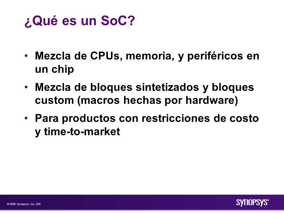 © 2005 Synopsys, Inc. (28) ¿Qué es un SoC? Mezcla de CPUs, memoria, y periféricos en un chip Mezcla de bloques sintetizados y bloques custom (macros h
