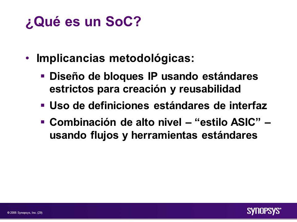 © 2005 Synopsys, Inc. (29) ¿Qué es un SoC? Implicancias metodológicas: Diseño de bloques IP usando estándares estrictos para creación y reusabilidad U