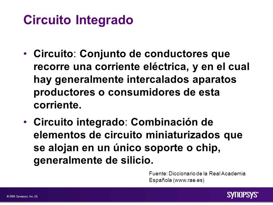 © 2005 Synopsys, Inc. (3) Circuito Integrado Circuito: Conjunto de conductores que recorre una corriente eléctrica, y en el cual hay generalmente inte