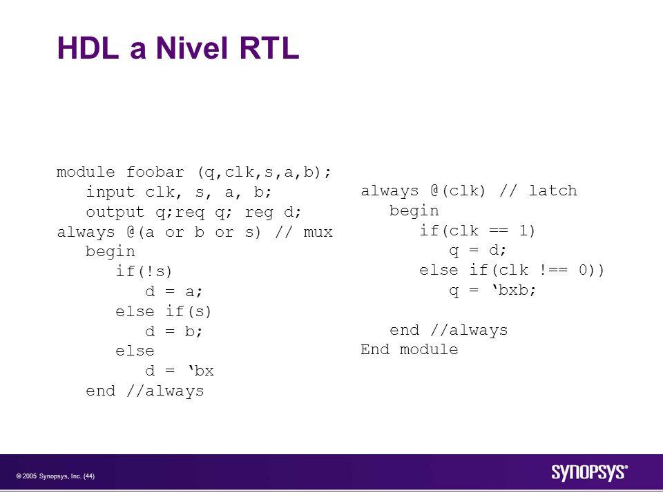 © 2005 Synopsys, Inc. (44) HDL a Nivel RTL module foobar (q,clk,s,a,b); input clk, s, a, b; output q;req q; reg d; always @(a or b or s) // mux begin