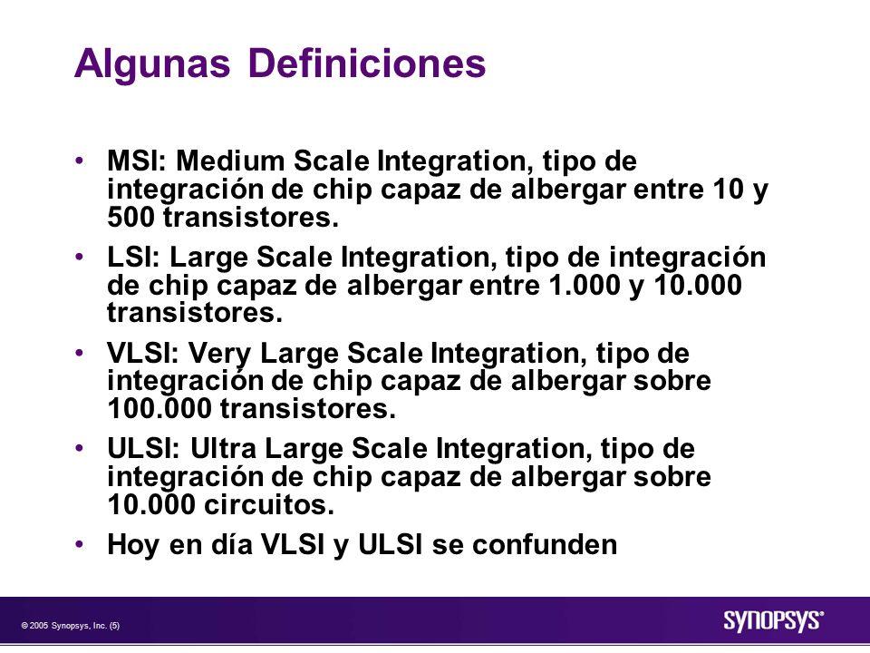 © 2005 Synopsys, Inc. (5) Algunas Definiciones MSI: Medium Scale Integration, tipo de integración de chip capaz de albergar entre 10 y 500 transistore