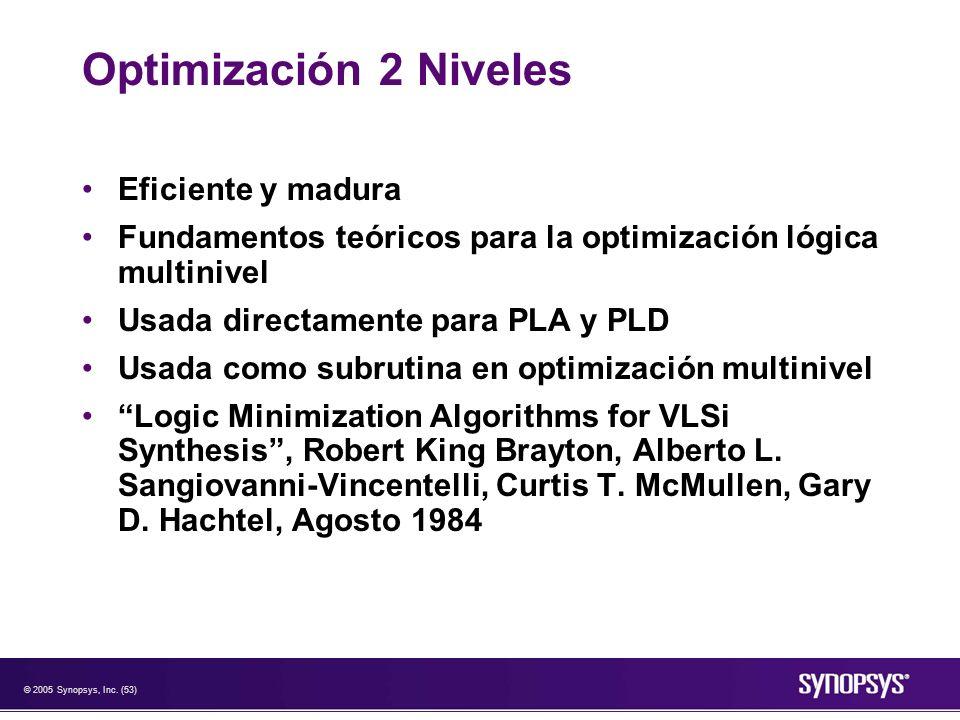 © 2005 Synopsys, Inc. (53) Optimización 2 Niveles Eficiente y madura Fundamentos teóricos para la optimización lógica multinivel Usada directamente pa