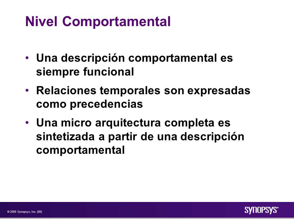 © 2005 Synopsys, Inc. (58) Nivel Comportamental Una descripción comportamental es siempre funcional Relaciones temporales son expresadas como preceden