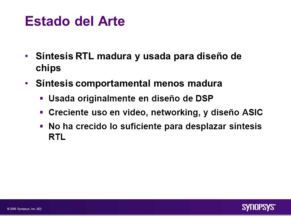 © 2005 Synopsys, Inc. (62) Estado del Arte Síntesis RTL madura y usada para diseño de chips Síntesis comportamental menos madura Usada originalmente e