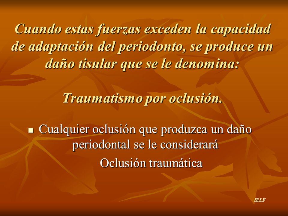 Cuando estas fuerzas exceden la capacidad de adaptación del periodonto, se produce un daño tisular que se le denomina: Traumatismo por oclusión. Cualq