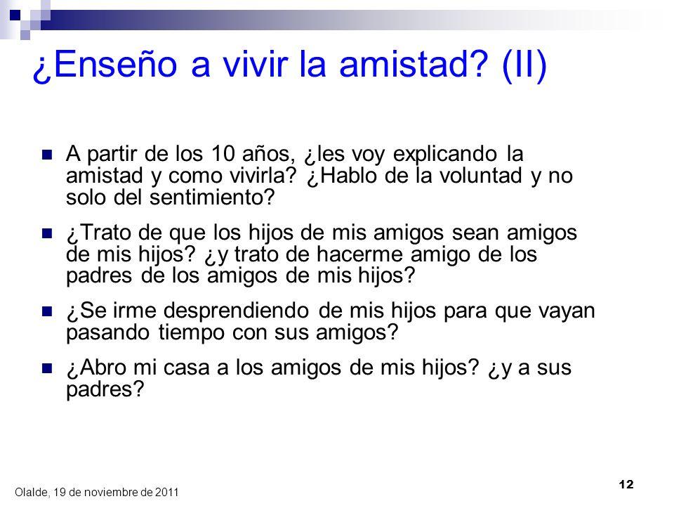 Olalde, 19 de noviembre de 2011 12 ¿Enseño a vivir la amistad? (II) A partir de los 10 años, ¿les voy explicando la amistad y como vivirla? ¿Hablo de