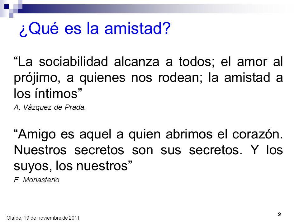 Olalde, 19 de noviembre de 2011 2 ¿Qué es la amistad? La sociabilidad alcanza a todos; el amor al prójimo, a quienes nos rodean; la amistad a los ínti
