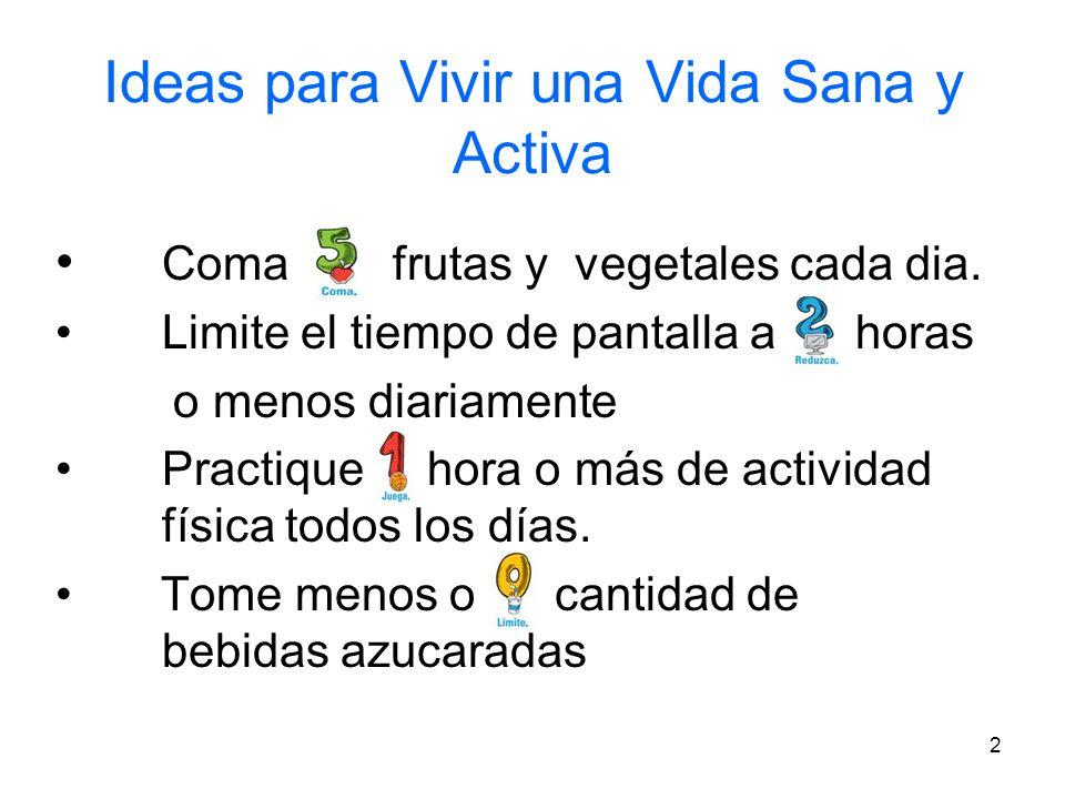 2 Ideas para Vivir una Vida Sana y Activa Coma frutas y vegetales cada dia. Limite el tiempo de pantalla a horas o menos diariamente Practique hora o