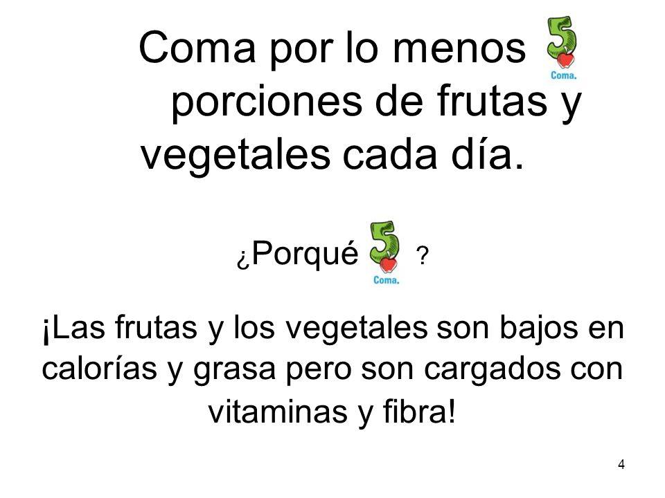 4 Coma por lo menos porciones de frutas y vegetales cada día. ¿ Porqué ? ¡ Las frutas y los vegetales son bajos en calorías y grasa pero son cargados