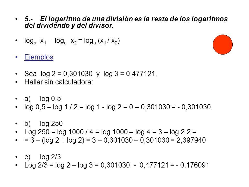 5.-El logaritmo de una división es la resta de los logaritmos del dividendo y del divisor. log a x 1 - log a x 2 = log a (x 1 / x 2 ) Ejemplos Sea log