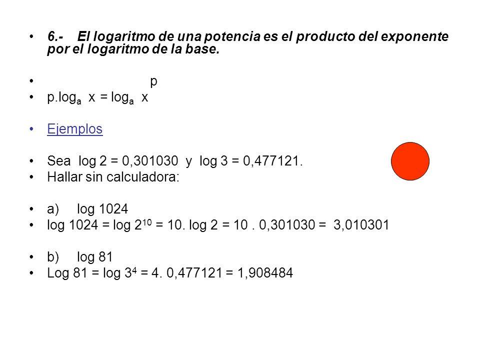 6.-El logaritmo de una potencia es el producto del exponente por el logaritmo de la base. p p.log a x = log a x Ejemplos Sea log 2 = 0,301030 y log 3