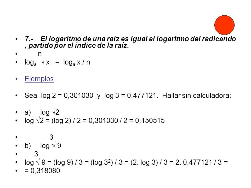 7.-El logaritmo de una raíz es igual al logaritmo del radicando, partido por el índice de la raíz. n log a x = log a x / n Ejemplos Sea log 2 = 0,3010
