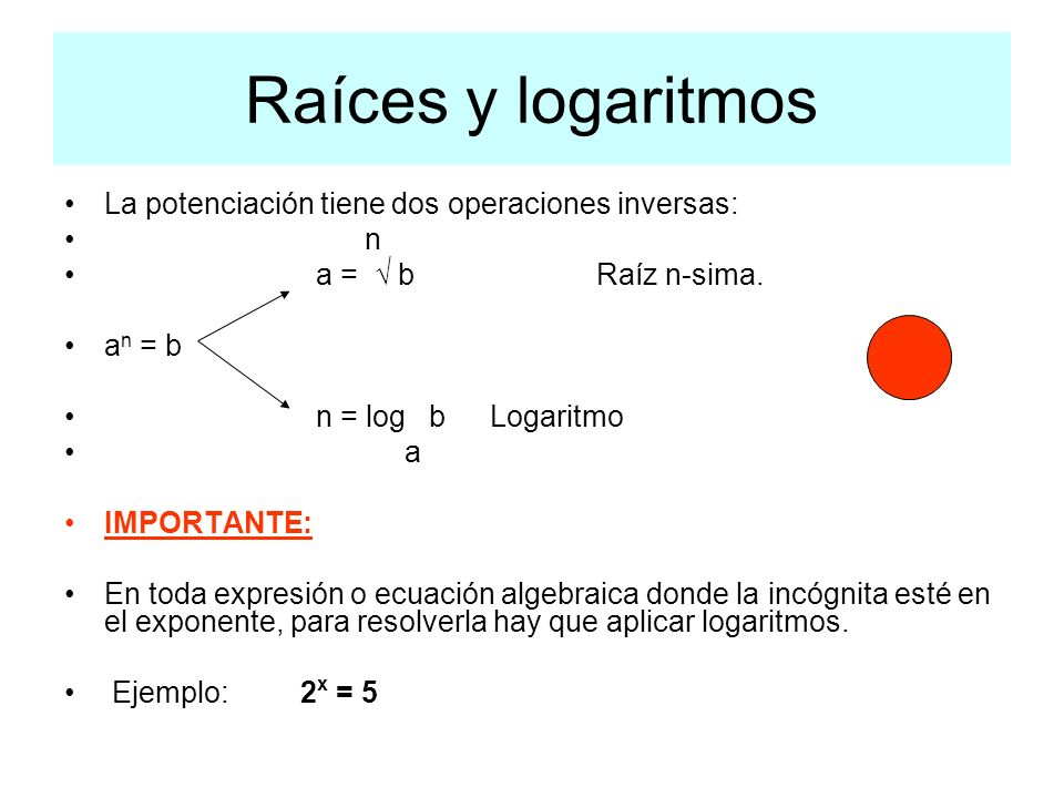 Raíces y logaritmos La potenciación tiene dos operaciones inversas: n a = bRaíz n-sima. a n = b n = log bLogaritmo a IMPORTANTE: En toda expresión o e