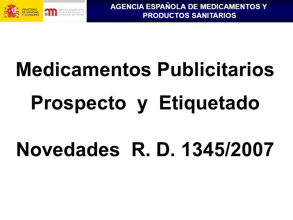 AGENCIA ESPAÑOLA DE MEDICAMENTOS Y PRODUCTOS SANITARIOS Medicamentos Publicitarios Prospecto y Etiquetado Novedades R. D. 1345/2007