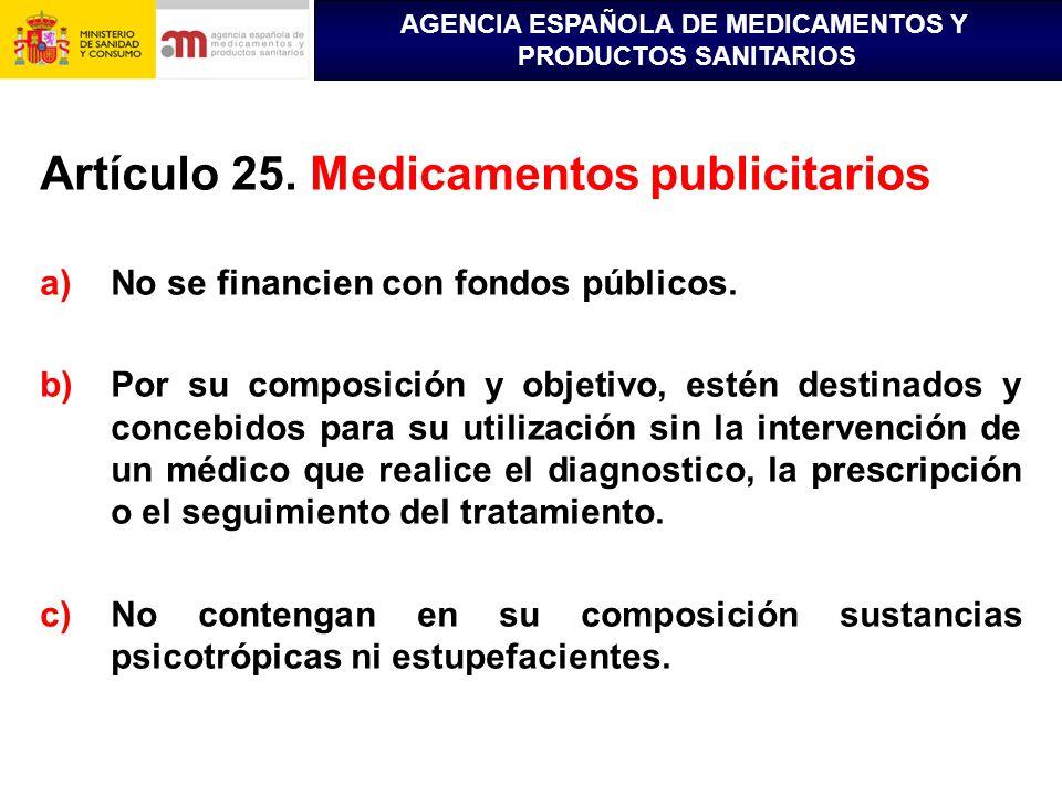 AGENCIA ESPAÑOLA DE MEDICAMENTOS Y PRODUCTOS SANITARIOS Artículo 25. Medicamentos publicitarios a)No se financien con fondos públicos. b)Por su compos