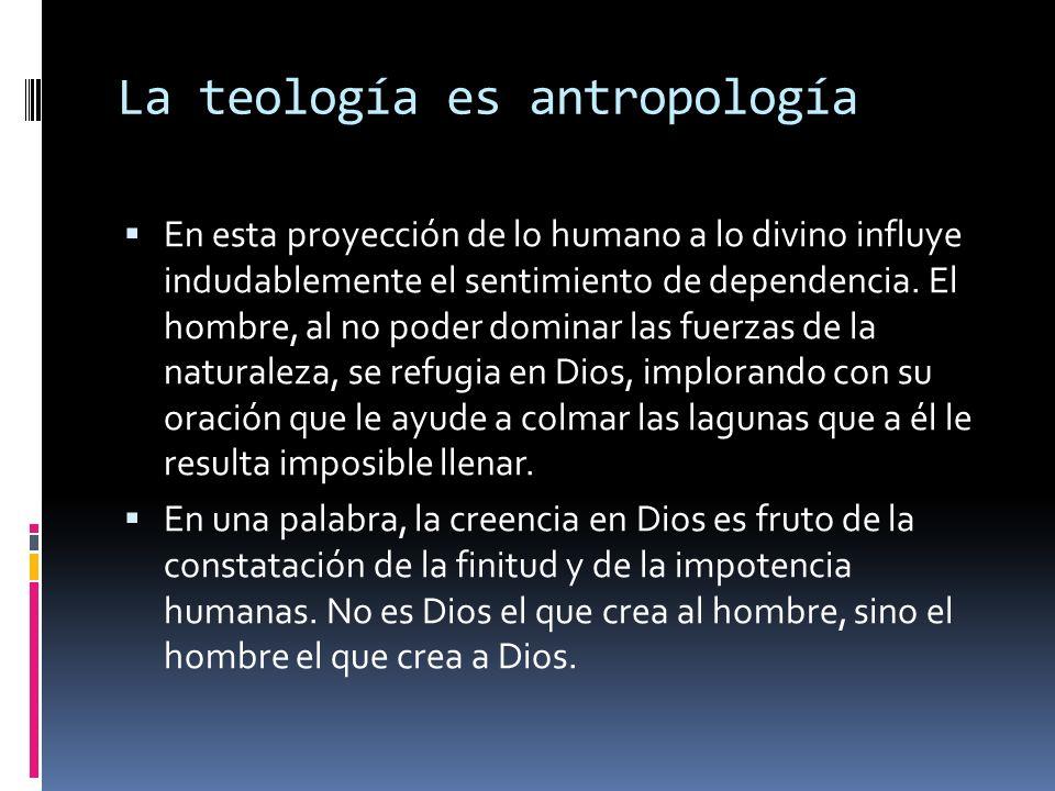 La teología es antropología En esta proyección de lo humano a lo divino influye indudablemente el sentimiento de dependencia. El hombre, al no poder d
