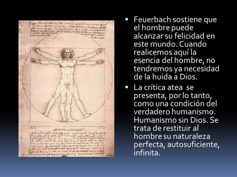 Feuerbach sostiene que el hombre puede alcanzar su felicidad en este mundo. Cuando realicemos aquí la esencia del hombre, no tendremos ya necesidad de