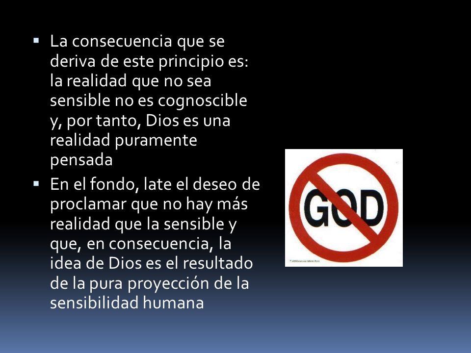 La consecuencia que se deriva de este principio es: la realidad que no sea sensible no es cognoscible y, por tanto, Dios es una realidad puramente pen