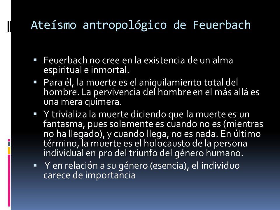 Feuerbach no cree en la existencia de un alma espiritual e inmortal. Para él, la muerte es el aniquilamiento total del hombre. La pervivencia del homb