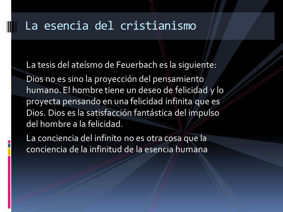 La tesis del ateísmo de Feuerbach es la siguiente: Dios no es sino la proyección del pensamiento humano. El hombre tiene un deseo de felicidad y lo pr