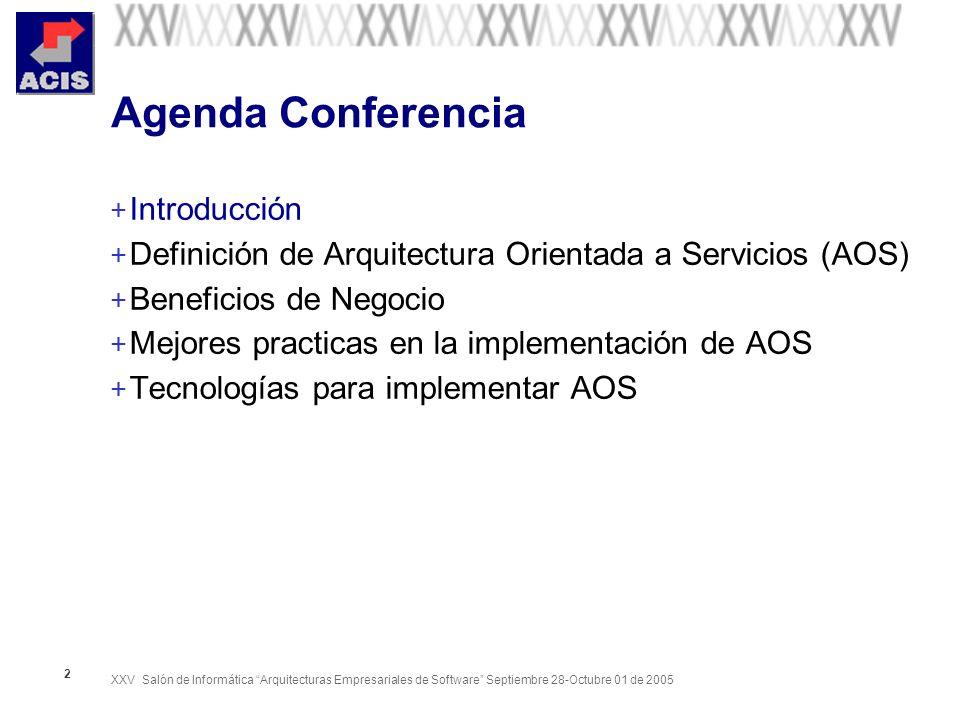 XXV Salón de Informática Arquitecturas Empresariales de Software Septiembre 28-Octubre 01 de 2005 2 Agenda Conferencia + Introducción + Definición de Arquitectura Orientada a Servicios (AOS) + Beneficios de Negocio + Mejores practicas en la implementación de AOS + Tecnologías para implementar AOS