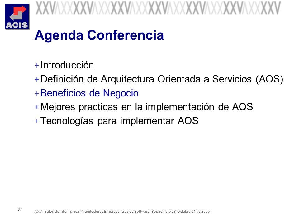 XXV Salón de Informática Arquitecturas Empresariales de Software Septiembre 28-Octubre 01 de 2005 27 Agenda Conferencia + Introducción + Definición de Arquitectura Orientada a Servicios (AOS) + Beneficios de Negocio + Mejores practicas en la implementación de AOS + Tecnologías para implementar AOS