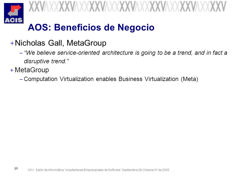 XXV Salón de Informática Arquitecturas Empresariales de Software Septiembre 28-Octubre 01 de 2005 29 AOS: Beneficios de Negocio + Nicholas Gall, MetaG
