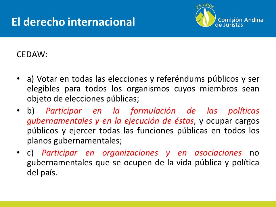 El derecho internacional CEDAW: a) Votar en todas las elecciones y referéndums públicos y ser elegibles para todos los organismos cuyos miembros sean objeto de elecciones públicas; b) Participar en la formulación de las políticas gubernamentales y en la ejecución de éstas, y ocupar cargos públicos y ejercer todas las funciones públicas en todos los planos gubernamentales; c) Participar en organizaciones y en asociaciones no gubernamentales que se ocupen de la vida pública y política del país.