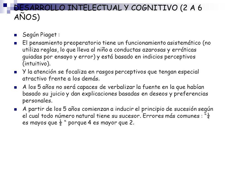 DESARROLLO INTELECTUAL Y COGNITIVO (2 A 6 AÑOS) Según Piaget : El pensamiento preoperatorio tiene un funcionamiento asistemático (no utiliza reglas, l