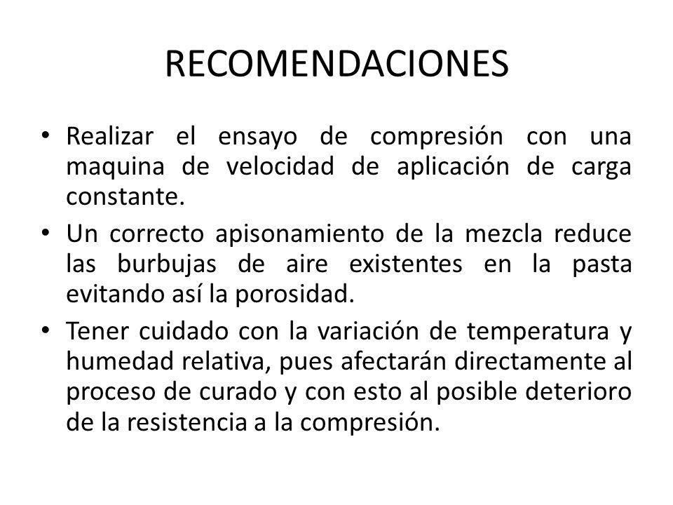 RECOMENDACIONES Realizar el ensayo de compresión con una maquina de velocidad de aplicación de carga constante. Un correcto apisonamiento de la mezcla