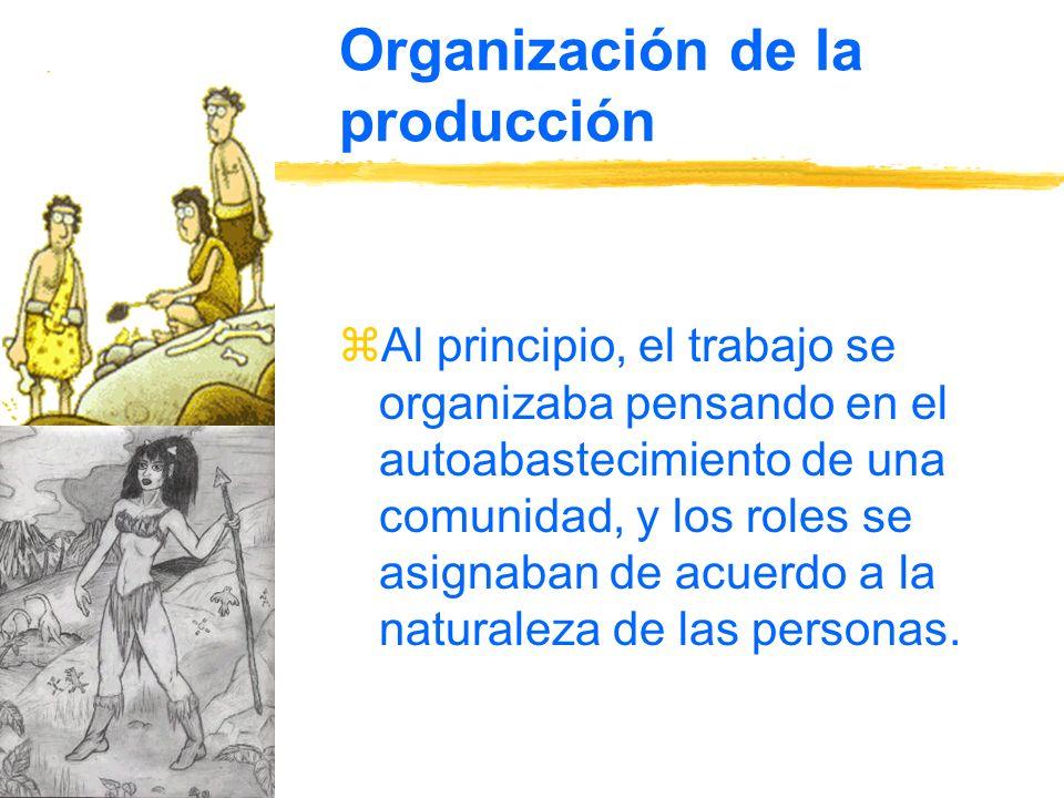 Organización de la producción zAl principio, el trabajo se organizaba pensando en el autoabastecimiento de una comunidad, y los roles se asignaban de acuerdo a la naturaleza de las personas.